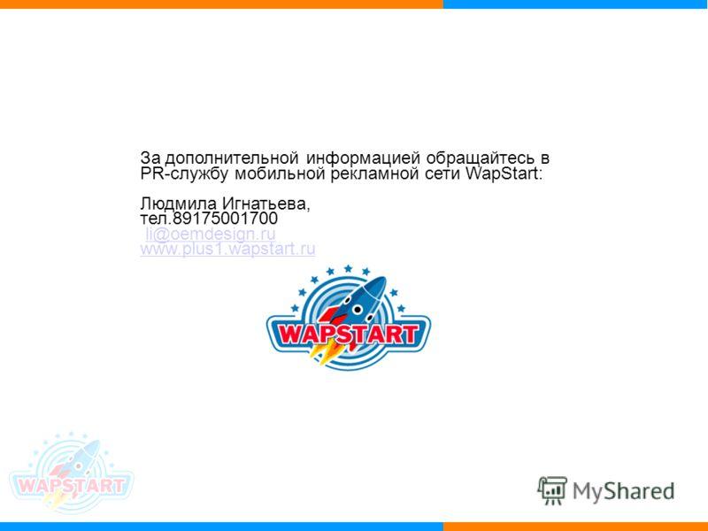 За дополнительной информацией обращайтесь в PR-службу мобильной рекламной сети WapStart: Людмила Игнатьева, тел.89175001700 li@oemdesign.ru www.plus1.wapstart.ru