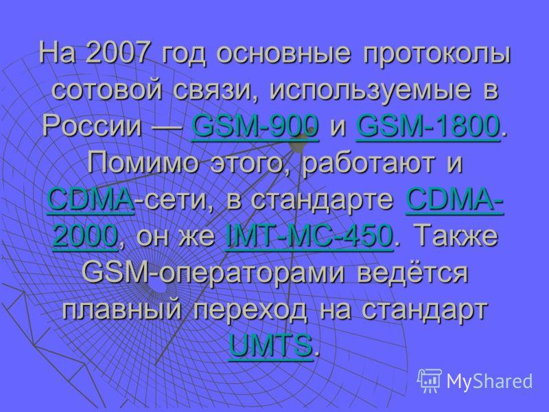 На 2007 год основные протоколы сотовой связи, используемые в России GSM-900 и GSM-1800. Помимо этого, работают и CDMA-сети, в стандарте CDMA- 2000, он же IMT-MC-450. Также GSM-операторами ведётся плавный переход на стандарт UMTS. GSM-900GSM-1800 CDMA