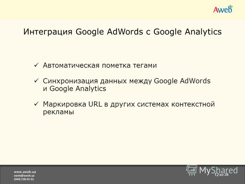 www.aweb.ua aweb@aweb.ua (044) 538-01-61 12 из 28 Интеграция Google AdWords с Google Analytics Автоматическая пометка тегами Синхронизация данных между Google AdWords и Google Analytics Маркировка URL в других системах контекстной рекламы