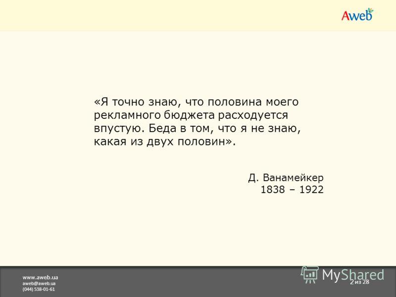 www.aweb.ua aweb@aweb.ua (044) 538-01-61 2 из 28 «Я точно знаю, что половина моего рекламного бюджета расходуется впустую. Беда в том, что я не знаю, какая из двух половин». Д. Ванамейкер 1838 – 1922