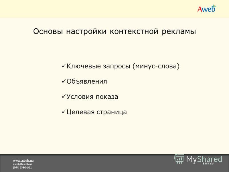 www.aweb.ua aweb@aweb.ua (044) 538-01-61 7 из 28 Основы настройки контекстной рекламы Ключевые запросы (минус-слова) Объявления Условия показа Целевая страница