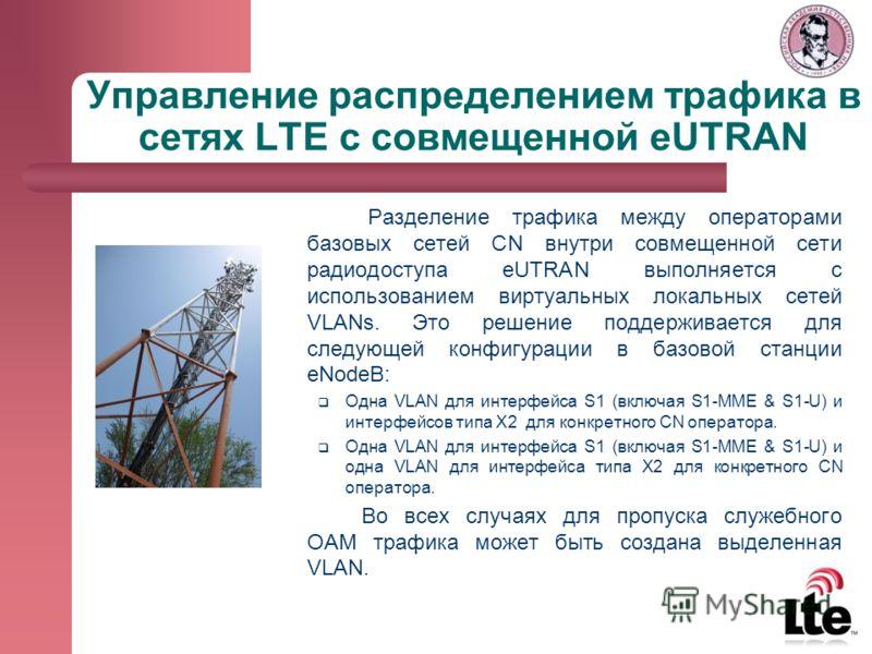 Управление распределением трафика в сетях LTE с совмещенной eUTRAN Разделение трафика между операторами базовых сетей CN внутри совмещенной сети радиодоступа eUTRAN выполняется с использованием виртуальных локальных сетей VLANs. Это решение поддержив