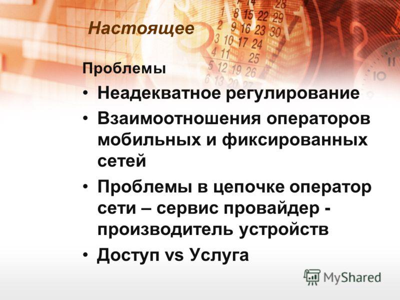 Настоящее Проблемы Неадекватное регулирование Взаимоотношения операторов мобильных и фиксированных сетей Проблемы в цепочке оператор сети – сервис провайдер - производитель устройств Доступ vs Услуга