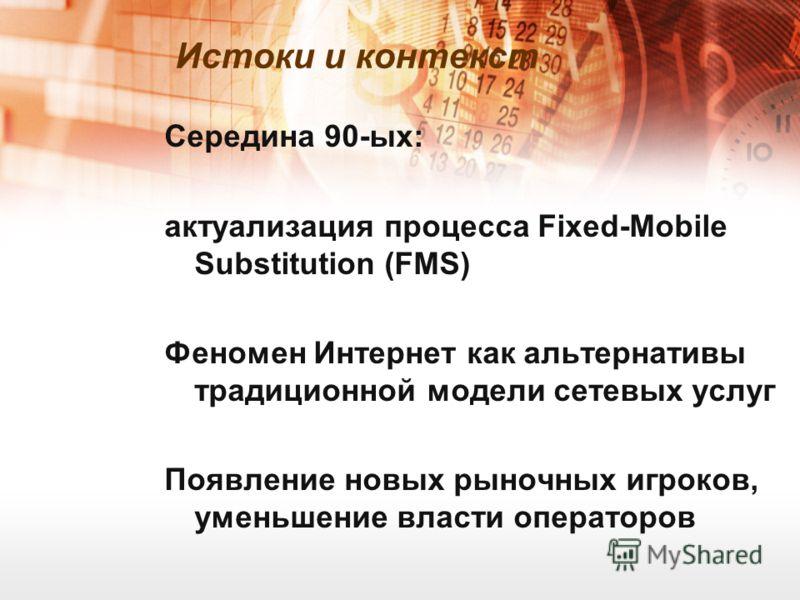 Середина 90-ых: актуализация процесса Fixed-Mobile Substitution (FMS) Феномен Интернет как альтернативы традиционной модели сетевых услуг Появление новых рыночных игроков, уменьшение власти операторов