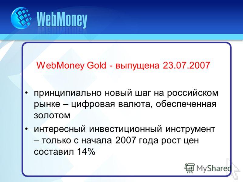 WebMoney Gold - выпущена 23.07.2007 принципиально новый шаг на российском рынке – цифровая валюта, обеспеченная золотом интересный инвестиционный инструмент – только с начала 2007 года рост цен составил 14%