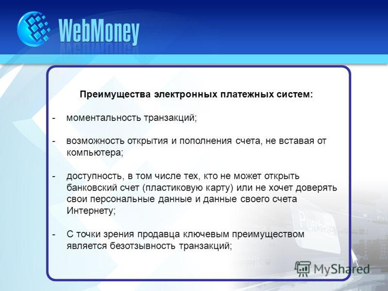 Преимущества электронных платежных систем: - моментальность транзакций; - возможность открытия и пополнения счета, не вставая от компьютера; -доступность, в том числе тех, кто не может открыть банковский счет (пластиковую карту) или не хочет доверять
