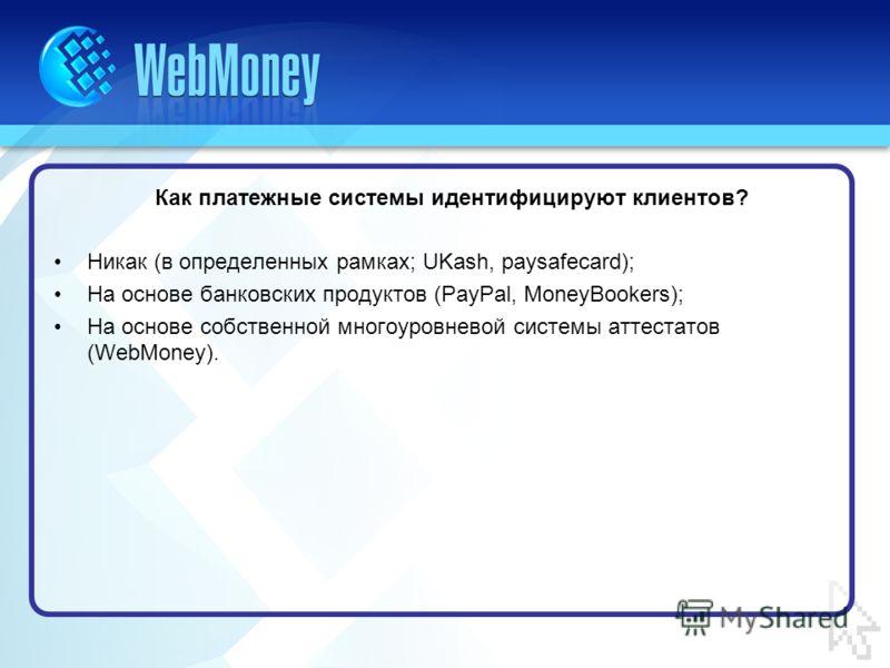 Как платежные системы идентифицируют клиентов? Никак (в определенных рамках; UKash, paysafecard); На основе банковских продуктов (PayPal, MoneyBookers); На основе собственной многоуровневой системы аттестатов (WebMoney).