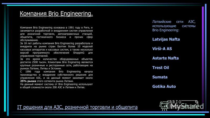 Компания Brio Engineering основана в 1991 году в Риге, и занимается разработкой и внедрением систем управления для розничной торговли, автозаправочных станций, общепита, гостиничного бизнеса и прочих сфер обслуживания. За 18 лет работы компания Brio
