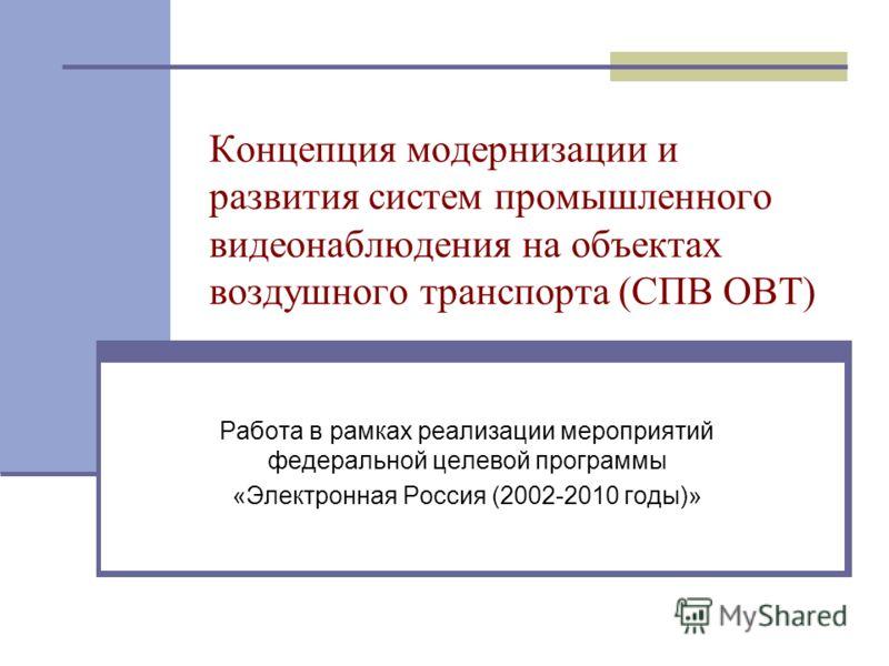 Концепция модернизации и развития систем промышленного видеонаблюдения на объектах воздушного транспорта (СПВ ОВТ) Работа в рамках реализации мероприятий федеральной целевой программы «Электронная Россия (2002-2010 годы)»