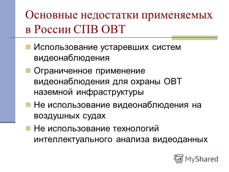 Основные недостатки применяемых в России СПВ ОВТ Использование устаревших систем видеонаблюдения Ограниченное применение видеонаблюдения для охраны ОВТ наземной инфраструктуры Не использование видеонаблюдения на воздушных судах Не использование техно
