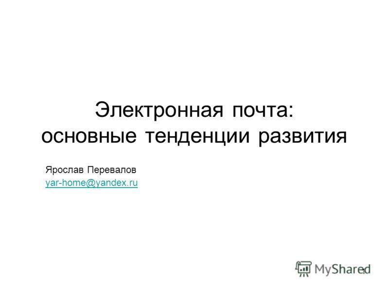 1 Электронная почта: основные тенденции развития Ярослав Перевалов yar-home@yandex.ru yar-home@yandex.ru