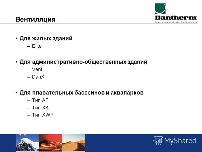Вентиляция Для жилых зданий –Elite Для административно-общественных зданий –Vent –DanX Для плавательных бассейнов и аквапарков –Тип AF –Тип XK –Тип XWP