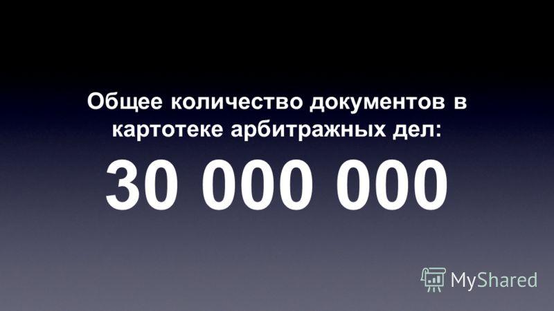 Общее количество документов в картотеке арбитражных дел: 30 000 000