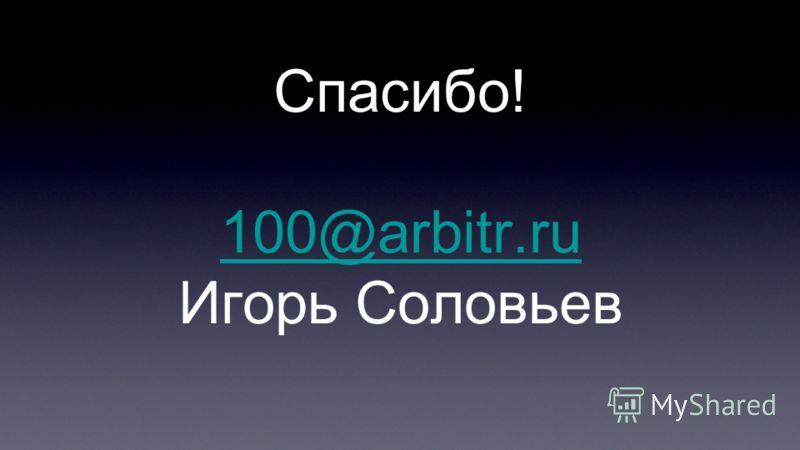 Спасибо! 100@arbitr.ru Игорь Соловьев 100@arbitr.ru