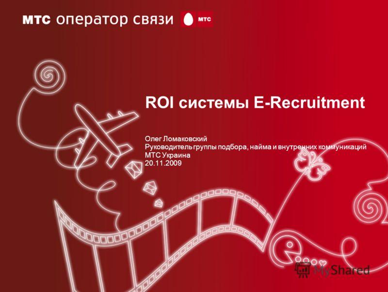 ROI системы E-Recruitment Олег Ломаковский Руководитель группы подбора, найма и внутренних коммуникаций МТС Украина 20.11.2009
