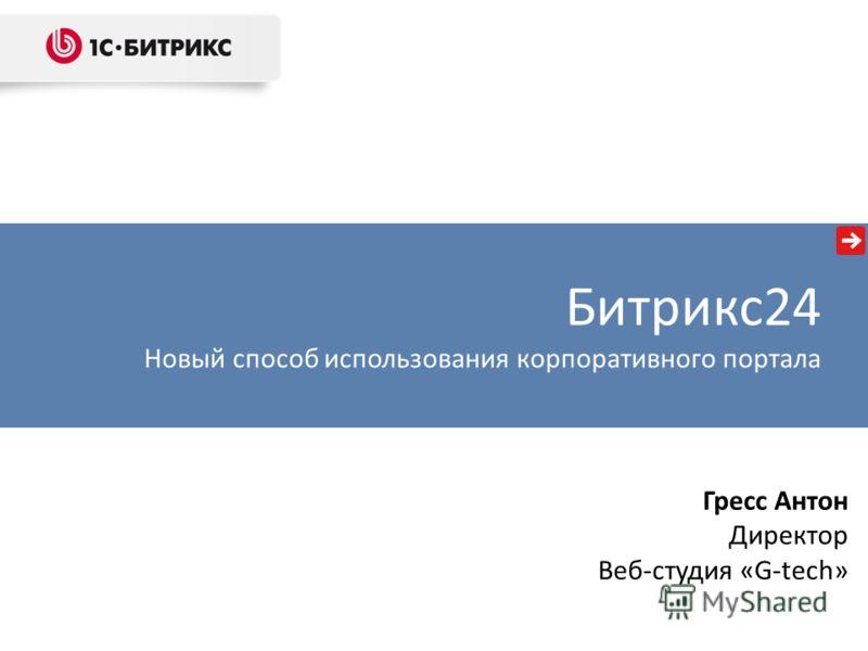 Гресс Антон Директор Веб-студия «G-tech» Битрикс24 Новый способ использования корпоративного портала