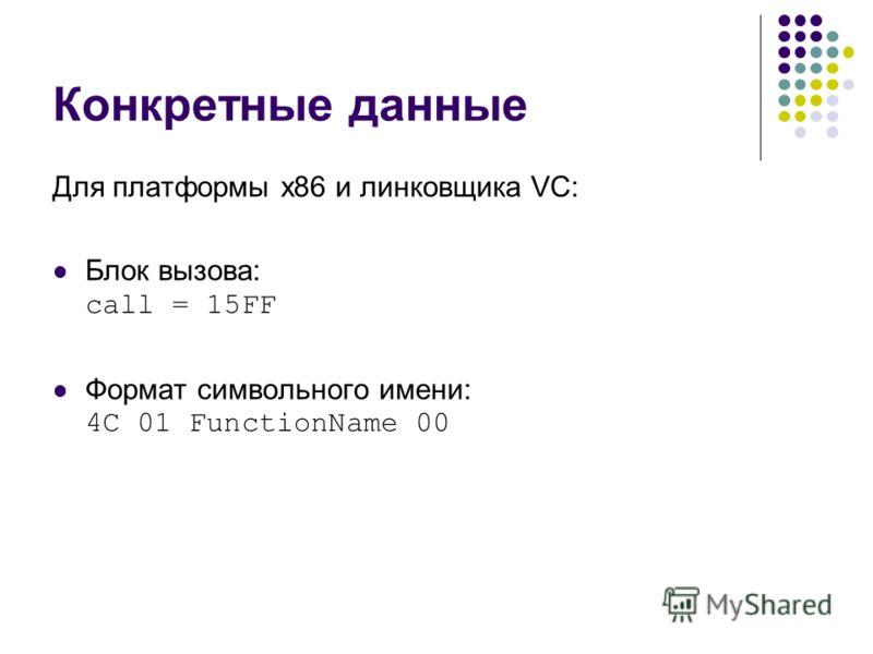 Конкретные данные Для платформы x86 и линковщика VC: Блок вызова: call = 15FF Формат символьного имени: 4С 01 FunctionName 00