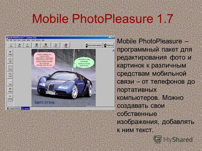 Mobile PhotoPleasure 1.7 Mobile PhotoPleasure – программный пакет для редактирования фото и картинок к различным средствам мобильной связи – от телефонов до портативных компьютеров. Можно создавать свои собственные изображения, добавлять к ним текст.
