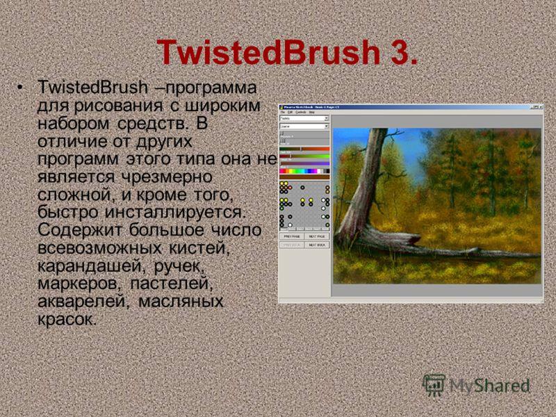 TwistedBrush 3. TwistedBrush –программа для рисования с широким набором средств. В отличие от других программ этого типа она не является чрезмерно сложной, и кроме того, быстро инсталлируется. Содержит большое число всевозможных кистей, карандашей, р