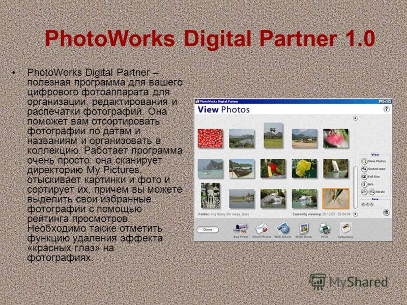 PhotoWorks Digital Partner 1.0 PhotoWorks Digital Partner – полезная программа для вашего цифрового фотоаппарата для организации, редактирования и распечатки фотографий. Она поможет вам отсортировать фотографии по датам и названиям и организовать в к