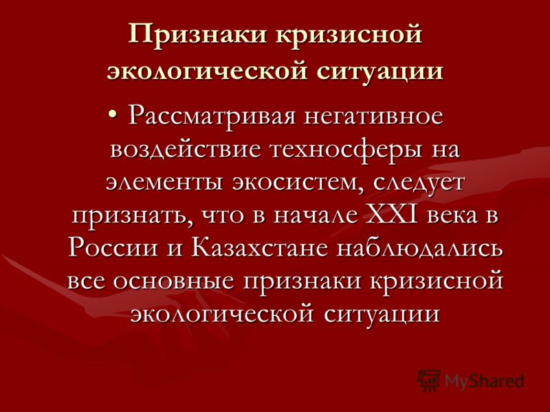 Признаки кризисной экологической ситуации Рассматривая негативное воздействие техносферы на элементы экосистем, следует признать, что в начале XXI века в России и Казахстане наблюдались все основные признаки кризисной экологической ситуацииРассматрив