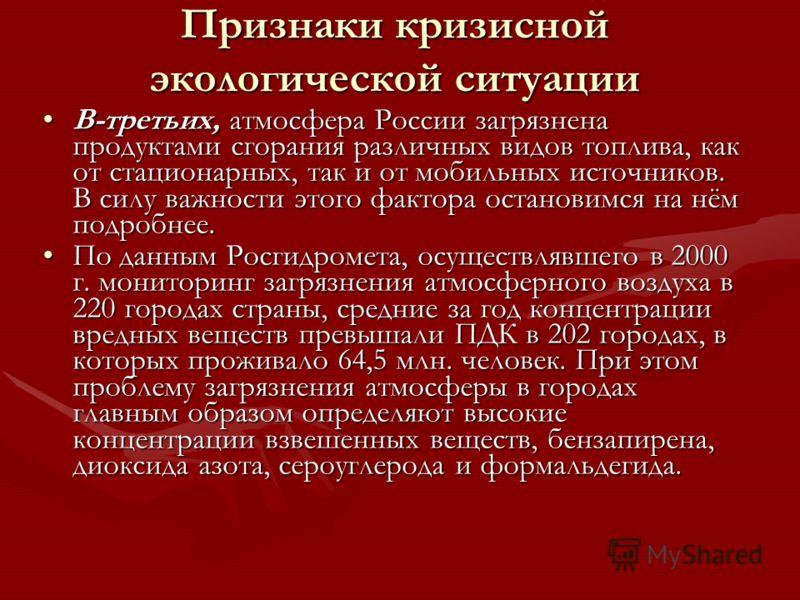 Признаки кризисной экологической ситуации В-третьих, атмосфера России загрязнена продуктами сгорания различных видов топлива, как от стационарных, так и от мобильных источников. В силу важности этого фактора остановимся на нём подробнее.В-третьих, ат