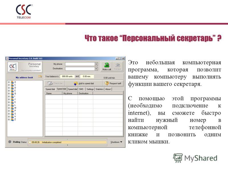 Что такое Персональный секретарь ? Это небольшая компьютерная программа, которая позволит вашему компьютеру выполнять функции вашего секретаря. С помощью этой программы (необходимо подключение к internet), вы сможете быстро найти нужный номер в компь