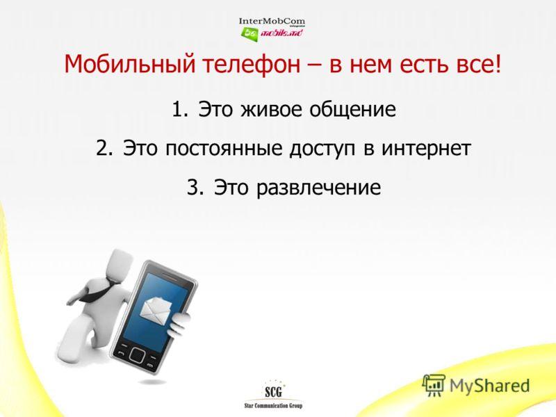 Мобильный телефон – в нем есть все! 1.Это живое общение 2.Это постоянные доступ в интернет 3.Это развлечение