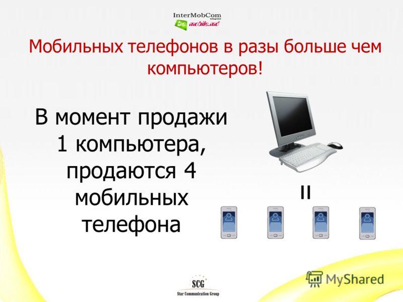Мобильных телефонов в разы больше чем компьютеров! В момент продажи 1 компьютера, продаются 4 мобильных телефона