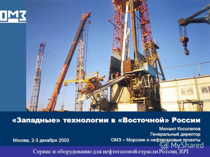 «Западные» технологии в «Восточной» России Mихаил Косолапов Генеральный директор ОМЗ – Морские и нефтегазовые проекты Москва, 2-3 декабря 2003 Сервис и оборудование для нефтегазовой отрасли России, RPI