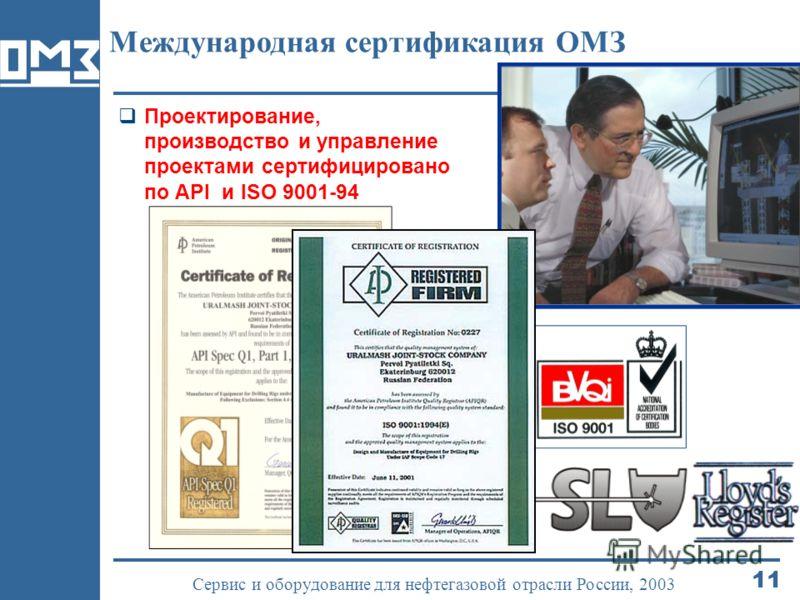 11 Сервис и оборудование для нефтегазовой отрасли России, 2003 Международная сертификация ОМЗ Проектирование, производство и управление проектами сертифицировано по API и ISO 9001-94