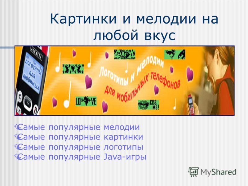 Картинки и мелодии на любой вкус Самые популярные мелодии Самые популярные картинки Самые популярные логотипы Самые популярные Java-игры