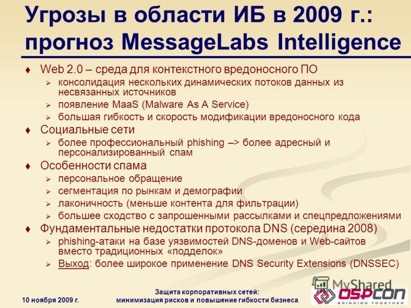 10 ноября 2009 г. Защита корпоративных сетей: минимизация рисков и повышение гибкости бизнеса Угрозы в области ИБ в 2009 г.: прогноз MessageLabs Intelligence Web 2.0 – среда для контекстного вредоносного ПО консолидация нескольких динамических потоко