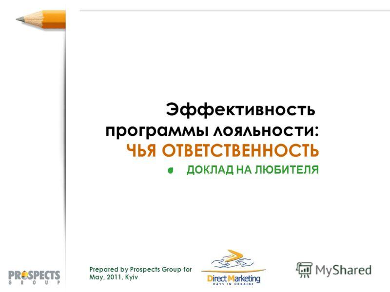Эффективность программы лояльности: ЧЬЯ ОТВЕТСТВЕННОСТЬ Prepared by Prospects Group for May, 2011, Kyiv ДОКЛАД НА ЛЮБИТЕЛЯ