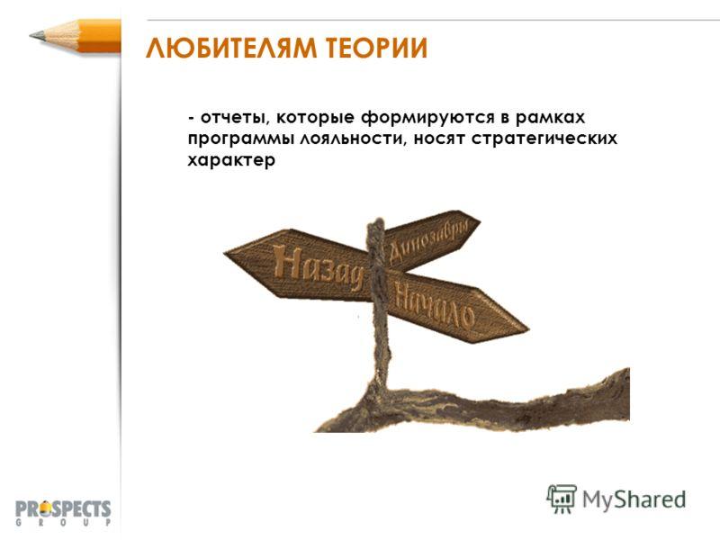 ЛЮБИТЕЛЯМ ТЕОРИИ - отчеты, которые формируются в рамках программы лояльности, носят стратегических характер