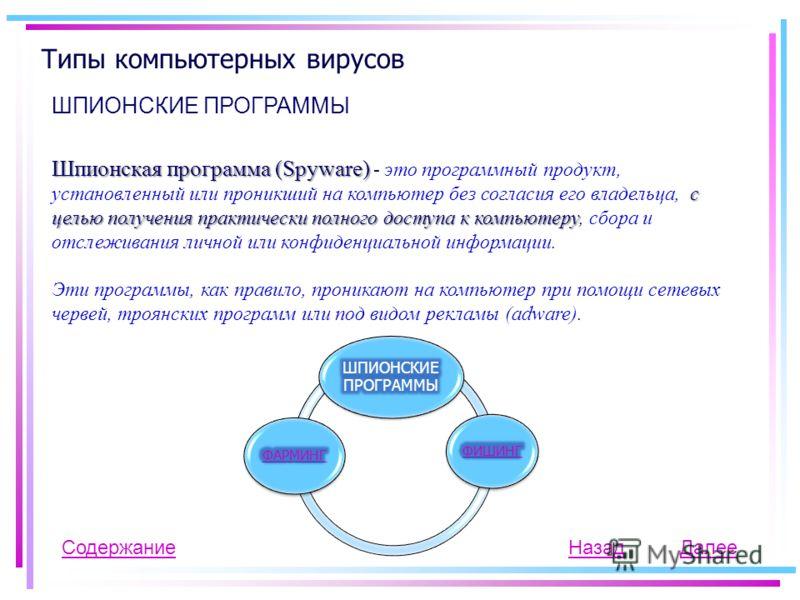 Типы компьютерных вирусов ШПИОНСКИЕ ПРОГРАММЫ Шпионская программа (Spyware) с целью получения практически полного доступа к компьютеру Шпионская программа (Spyware) - это программный продукт, установленный или проникший на компьютер без согласия его