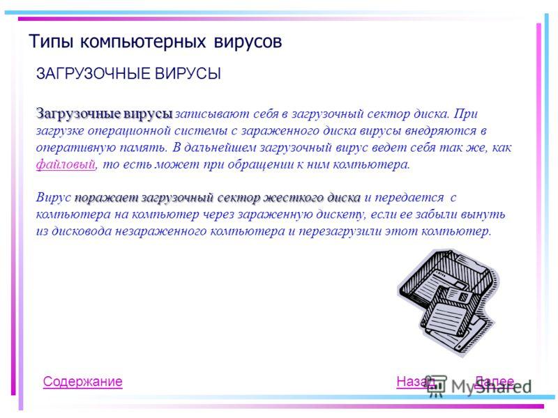 Типы компьютерных вирусов ЗАГРУЗОЧНЫЕ ВИРУСЫ Содержание Загрузочные вирусы Загрузочные вирусы записывают себя в загрузочный сектор диска. При загрузке операционной системы с зараженного диска вирусы внедряются в оперативную память. В дальнейшем загру