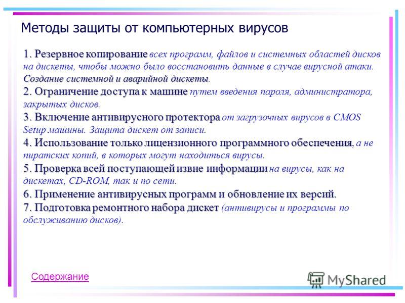 Методы защиты от компьютерных вирусов 1. Резервное копирование Создание системной и аварийной дискеты 1. Резервное копирование всех программ, файлов и системных областей дисков на дискеты, чтобы можно было восстановить данные в случае вирусной атаки.