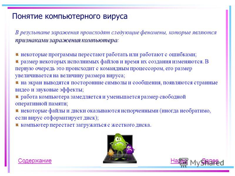 Понятие компьютерного вируса СодержаниеНазад признаками заражения компьютера В результате заражения происходят следующие феномены, которые являются признаками заражения компьютера : некоторые программы перестают работать или работают с ошибками; разм