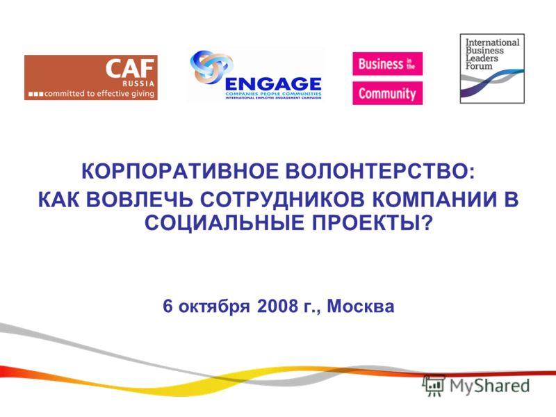 КОРПОРАТИВНОЕ ВОЛОНТЕРСТВО: КАК ВОВЛЕЧЬ СОТРУДНИКОВ КОМПАНИИ В СОЦИАЛЬНЫЕ ПРОЕКТЫ? 6 октября 2008 г., Москва