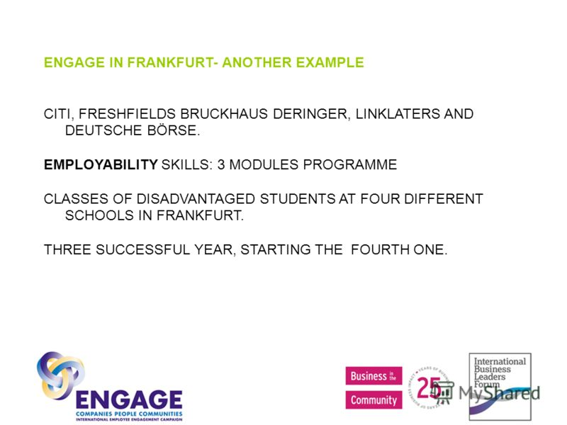 ENGAGE IN FRANKFURT- ANOTHER EXAMPLE CITI, FRESHFIELDS BRUCKHAUS DERINGER, LINKLATERS AND DEUTSCHE BÖRSE. EMPLOYABILITY SKILLS: 3 MODULES PROGRAMME CLASSES OF DISADVANTAGED STUDENTS AT FOUR DIFFERENT SCHOOLS IN FRANKFURT. THREE SUCCESSFUL YEAR, START