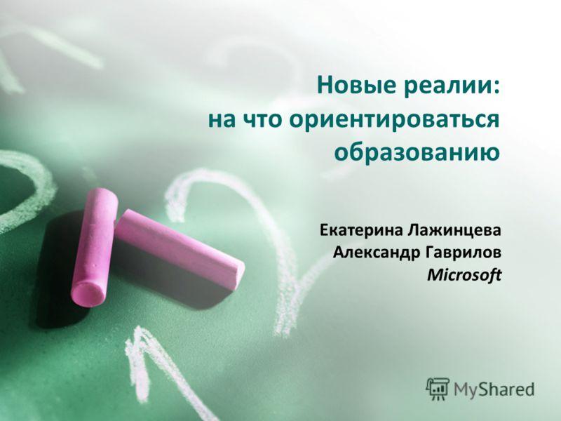 Новые реалии: на что ориентироваться образованию Екатерина Лажинцева Александр Гаврилов Microsoft