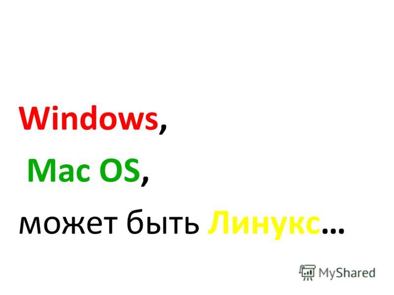 Windows, Mac OS, может быть Линукс…
