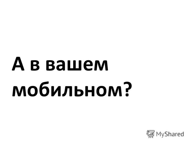 А в вашем мобильном?