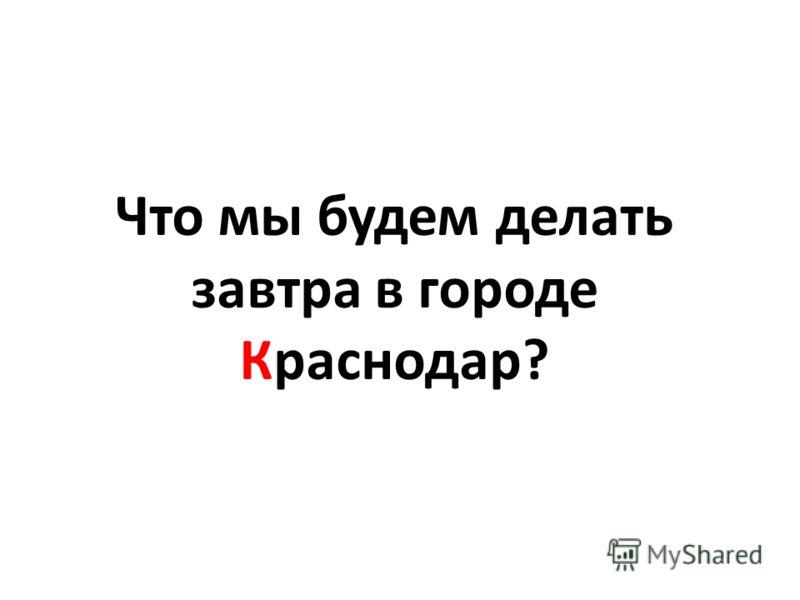 Что мы будем делать завтра в городе Краснодар?