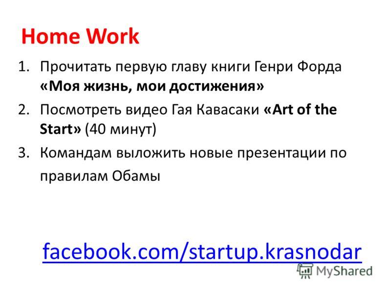 facebook.com/startup.krasnodar 1.Прочитать первую главу книги Генри Форда «Моя жизнь, мои достижения» 2.Посмотреть видео Гая Кавасаки «Art of the Start» (40 минут) 3.Командам выложить новые презентации по правилам Обамы Home Work