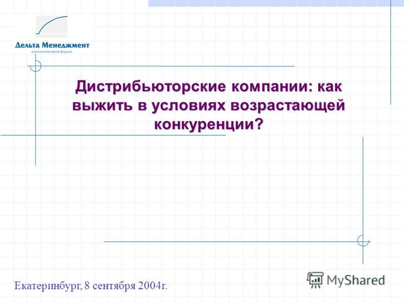 Дистрибьюторские компании: как выжить в условиях возрастающей конкуренции? Екатеринбург, 8 сентября 2004г.