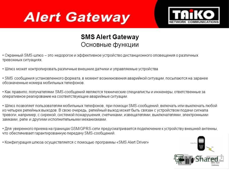 SMS Alert Gateway Основные функции Охранный SMS-шлюз – это недорогое и эффективное устройство дистанционного оповещения о различных тревожных ситуациях. Шлюз может контролировать различные внешние датчики и управляемые устройства SMS сообщения устано
