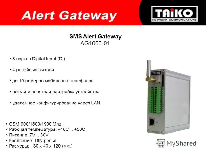 SMS Alert Gateway AG1000-01 8 портов Digital Input (DI) 4 релейных выхода до 10 номеров мобильных телефонов легкая и понятная настройка устройства удаленное конфигурирование через LAN GSM 900/1800/1900 Mhz Рабочая температура: +10С.. +50С Питание: 7V