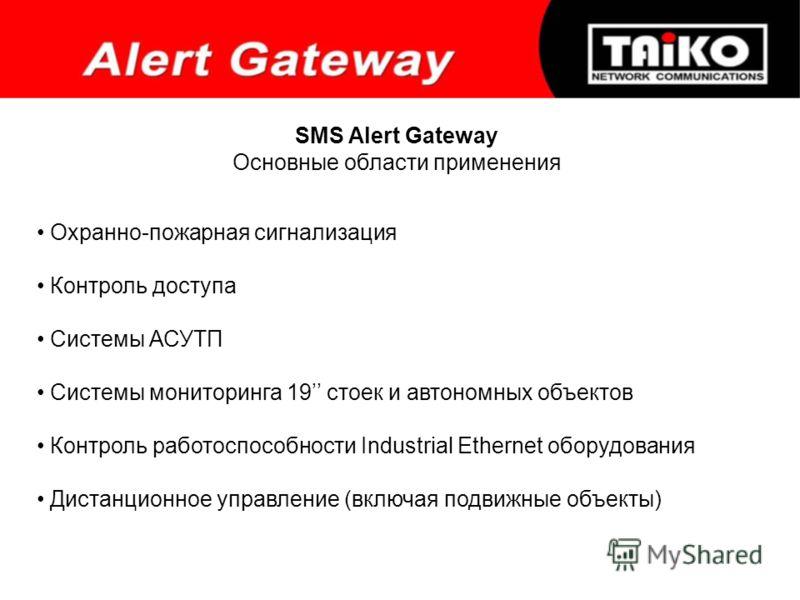 SMS Alert Gateway Основные области применения Охранно-пожарная сигнализация Контроль доступа Системы АСУТП Системы мониторинга 19 стоек и автономных объектов Контроль работоспособности Industrial Ethernet оборудования Дистанционное управление (включа